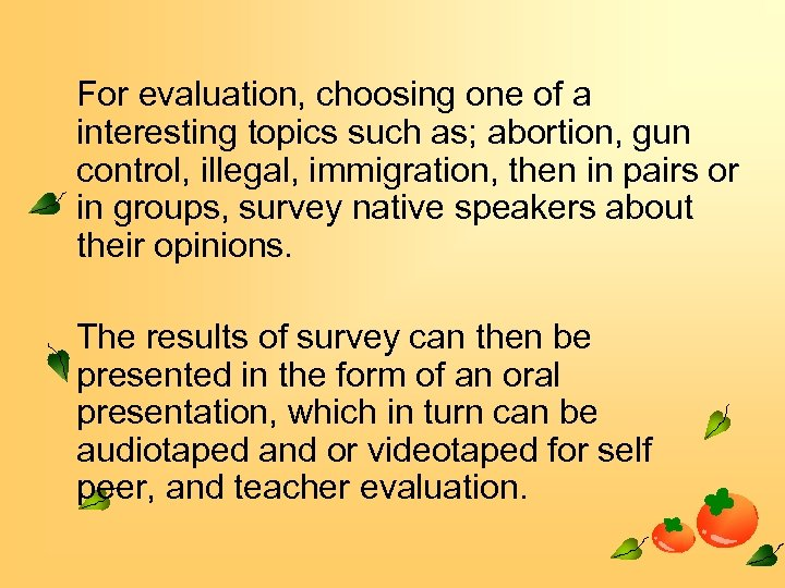 For evaluation, choosing one of a interesting topics such as; abortion, gun control, illegal,