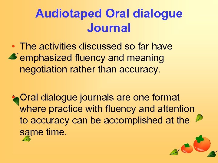 Audiotaped Oral dialogue Journal • The activities discussed so far have emphasized fluency and