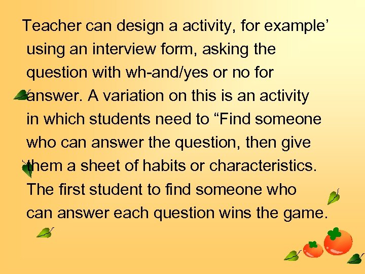 Teacher can design a activity, for example' using an interview form, asking the question