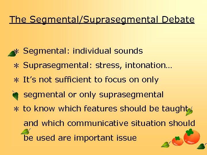 The Segmental/Suprasegmental Debate * Segmental: individual sounds * Suprasegmental: stress, intonation… * It's not