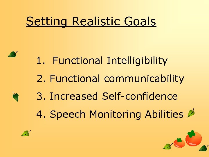 Setting Realistic Goals  1. Functional Intelligibility 2. Functional communicability 3. Increased Self-confidence 4. Speech
