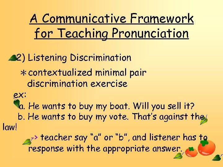 A Communicative Framework for Teaching Pronunciation 2) Listening Discrimination *contextualized minimal pair discrimination exercise