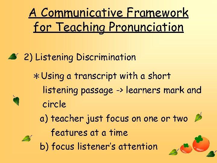 A Communicative Framework for Teaching Pronunciation 2) Listening Discrimination *Using a transcript with a