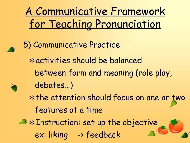A Communicative Framework for Teaching Pronunciation 5) Communicative Practice *activities should be balanced between