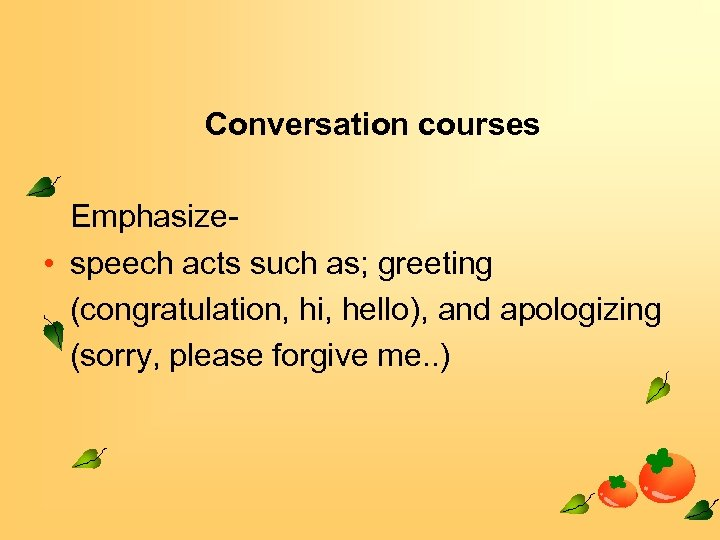 Conversation courses Emphasize • speech acts such as; greeting (congratulation, hi, hello), and apologizing
