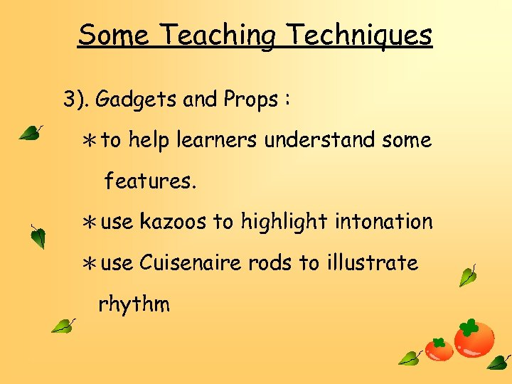 Some Teaching Techniques 3). Gadgets and Props : *to help learners understand some features.
