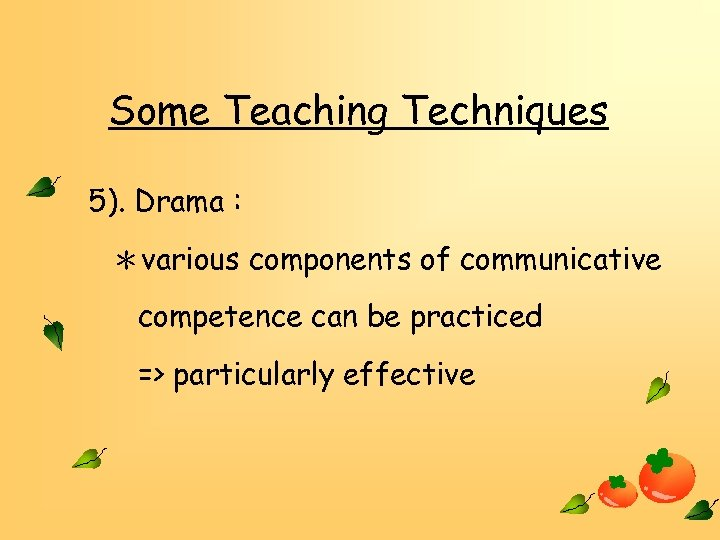 Some Teaching Techniques 5). Drama : *various components of communicative competence can be practiced