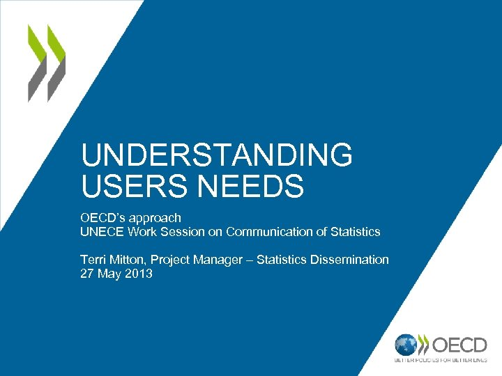 UNDERSTANDING USERS NEEDS OECD's approach UNECE Work Session on Communication of Statistics Terri Mitton,