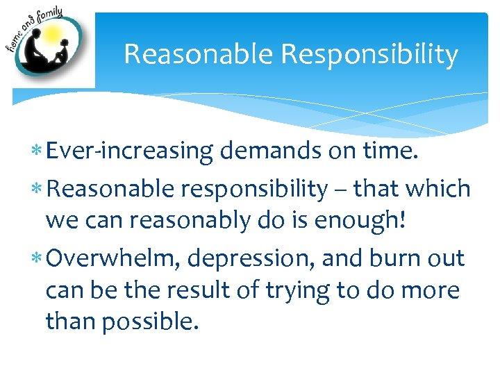 Reasonable Responsibility Ever-increasing demands on time. Reasonable responsibility – that which we can reasonably