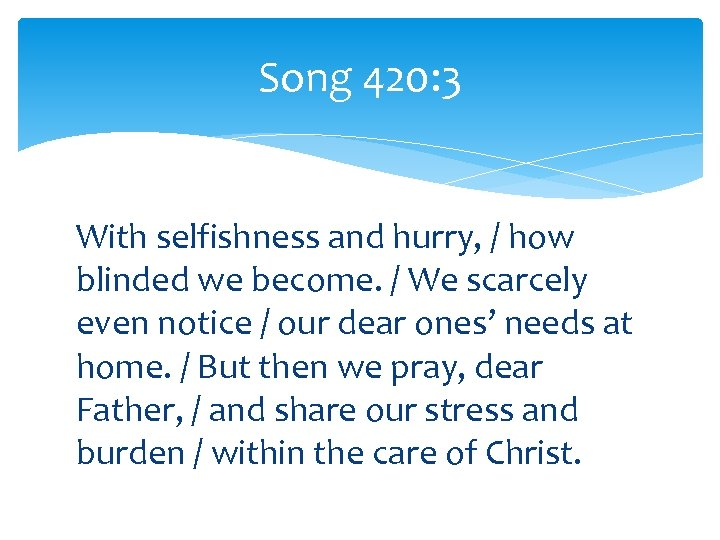 Song 420: 3 With selfishness and hurry, / how blinded we become. / We