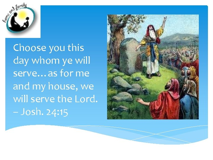 Choose you this day whom ye will serve…as for me and my house, we