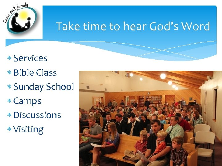 Take time to hear God's Word Services Bible Class Sunday School Camps Discussions Visiting