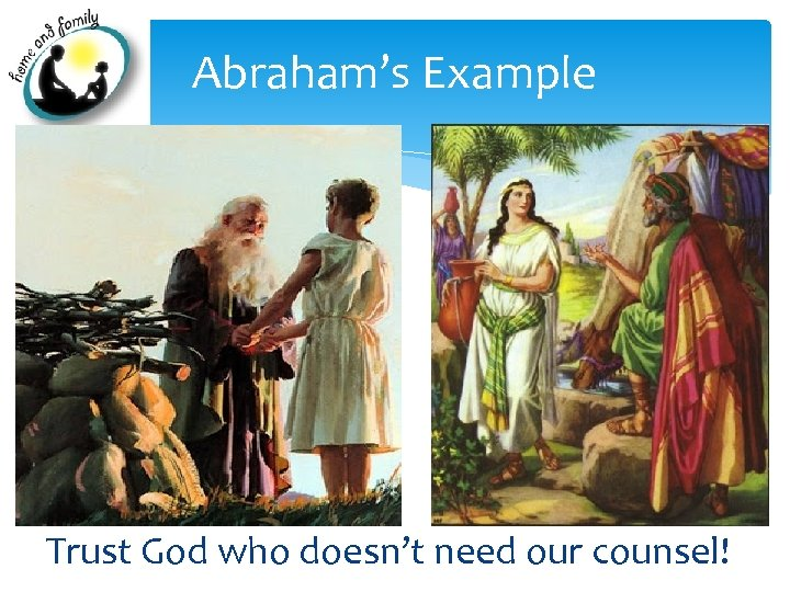Abraham's Example Trust God who doesn't need our counsel!