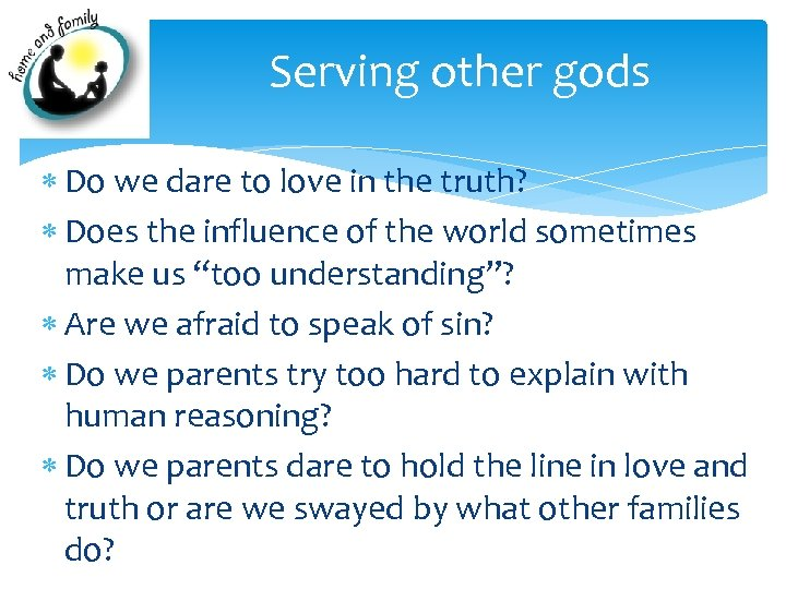 Serving other gods Do we dare to love in the truth? Does the influence