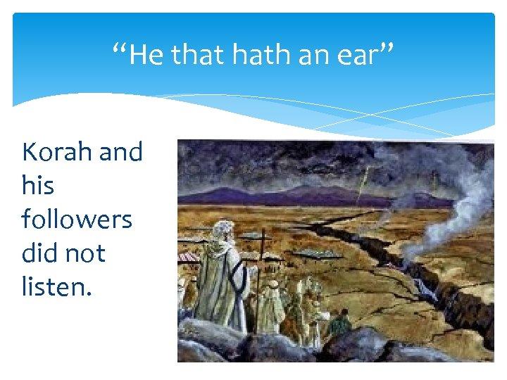 """He that hath an ear"" Korah and his followers did not listen."