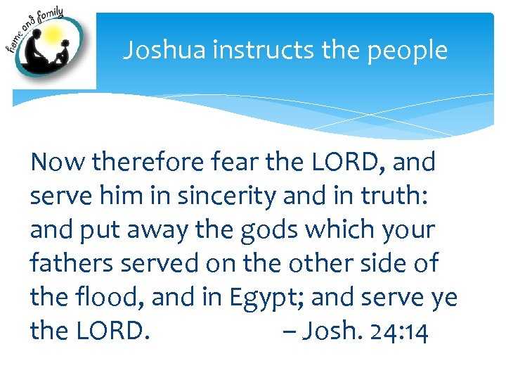 Joshua instructs the people Now therefore fear the LORD, and serve him in sincerity