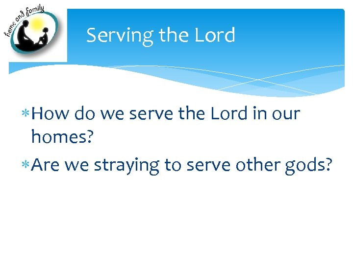 Serving the Lord How do we serve the Lord in our homes? Are we