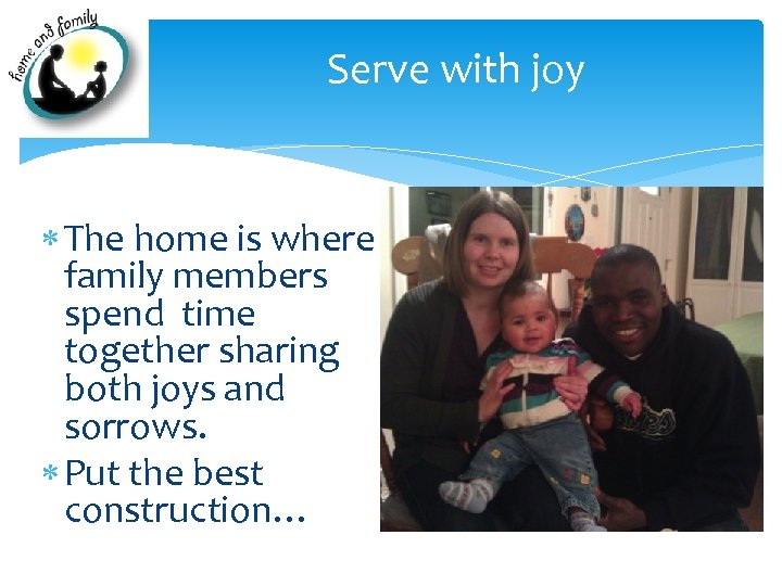 Serve with joy The home is where family members spend time together sharing both