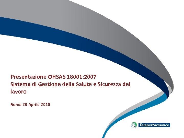 Presentazione OHSAS 18001: 2007 Sistema di Gestione della Salute e Sicurezza del lavoro Roma
