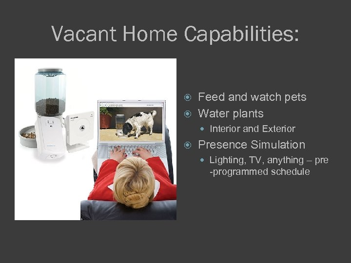 Vacant Home Capabilities: Feed and watch pets Water plants Interior and Exterior Presence Simulation