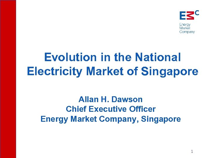 Evolution in the National Electricity Market of Singapore Allan H. Dawson Chief Executive Officer