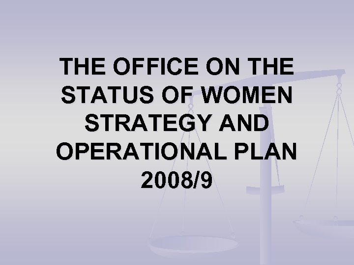 THE OFFICE ON THE STATUS OF WOMEN STRATEGY AND OPERATIONAL PLAN 2008/9