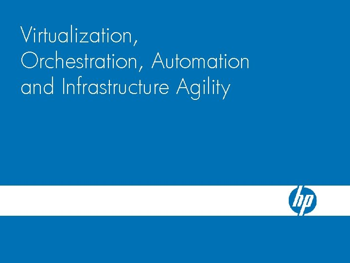 HP Blade. System c-Class Server Blade Virtualization, Enclosure Orchestration, Automation and Infrastructure Agility