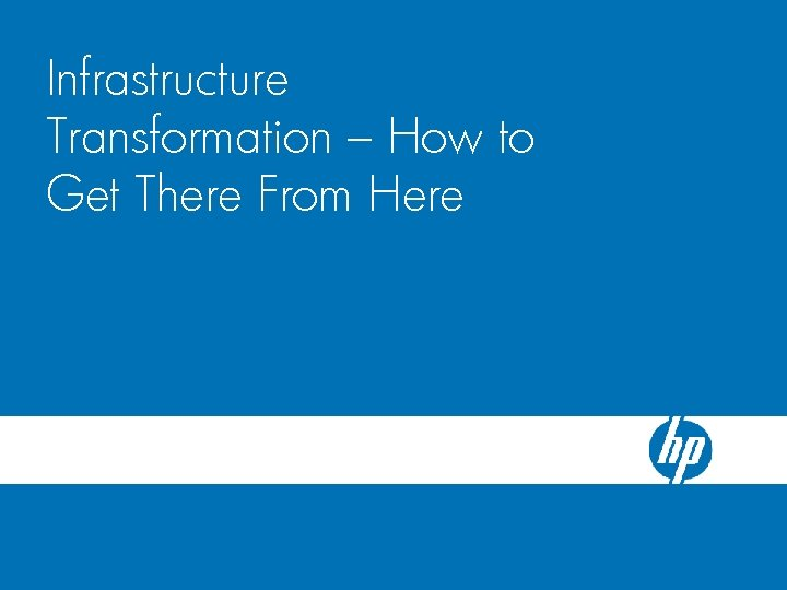 HP Blade. System c-Class Server Blade Infrastructure Enclosure Transformation – How to Get There