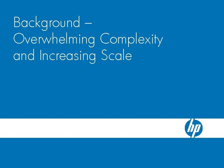 HP Blade. System c-Class Server Blade Background – Enclosure Overwhelming Complexity and Increasing Scale
