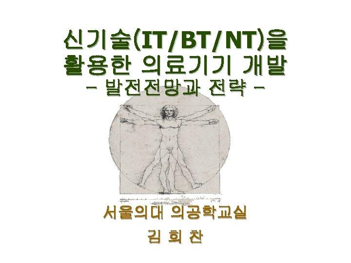 신기술(IT/BT/NT)을 활용한 의료기기 개발 - 발전전망과 전략 - 서울의대 의공학교실 김희찬