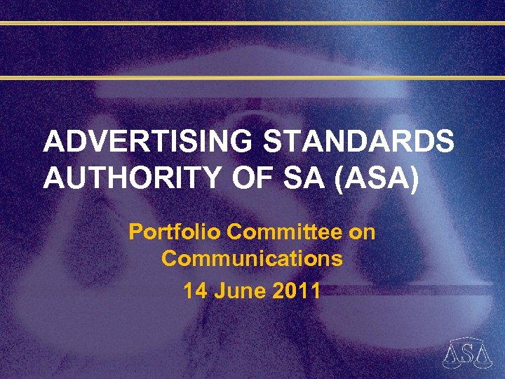 ADVERTISING STANDARDS AUTHORITY OF SA (ASA) Portfolio Committee on Communications 14 June 2011