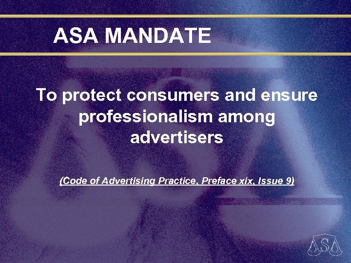 ASA MANDATE To protect consumers and ensure professionalism among advertisers (Code of Advertising Practice,