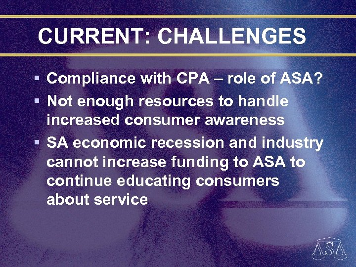 CURRENT: CHALLENGES § Compliance with CPA – role of ASA? § Not enough resources