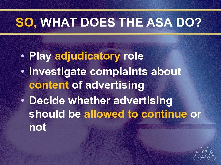 SO, WHAT DOES THE ASA DO? • Play adjudicatory role • Investigate complaints about