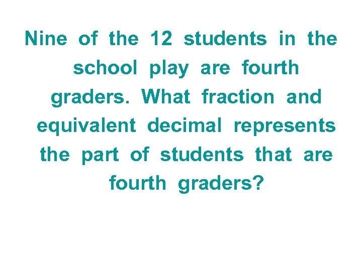 Nine of the 12 students in the school play are fourth graders. What fraction