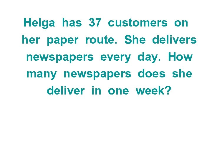 Helga has 37 customers on her paper route. She delivers newspapers every day. How