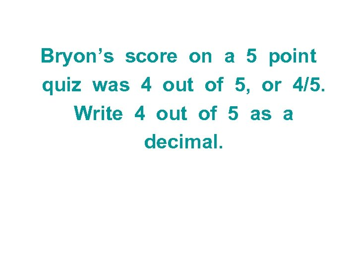 Bryon's score on a 5 point quiz was 4 out of 5, or 4/5.