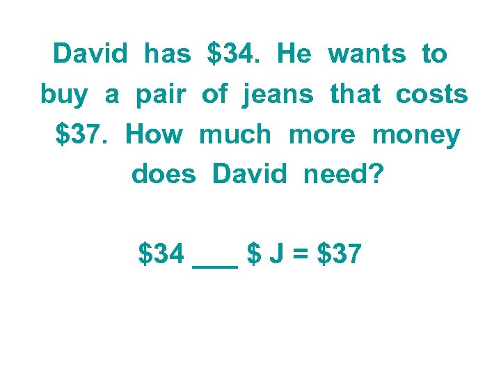 David has $34. He wants to buy a pair of jeans that costs $37.