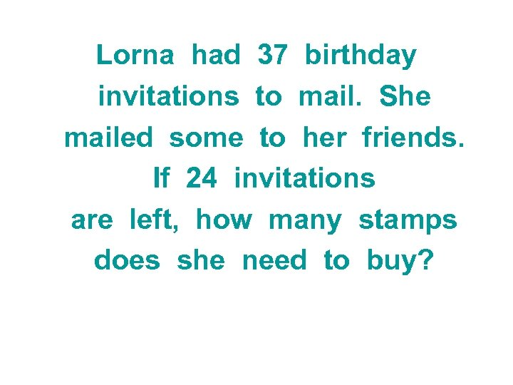 Lorna had 37 birthday invitations to mail. She mailed some to her friends. If