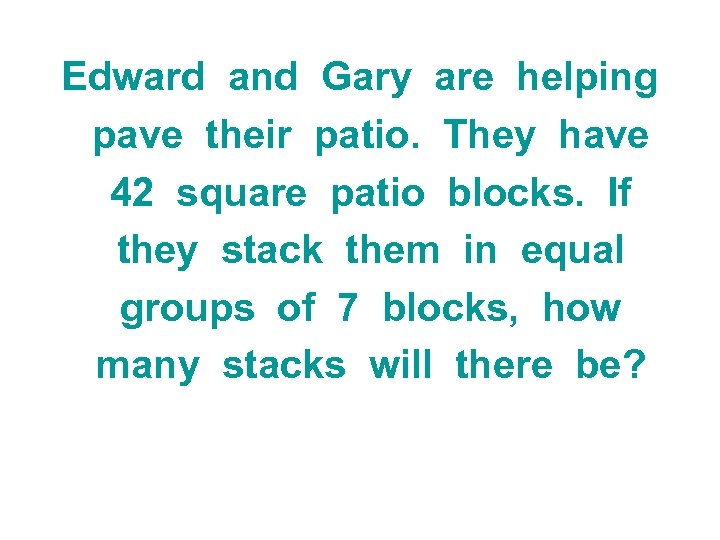 Edward and Gary are helping pave their patio. They have 42 square patio blocks.