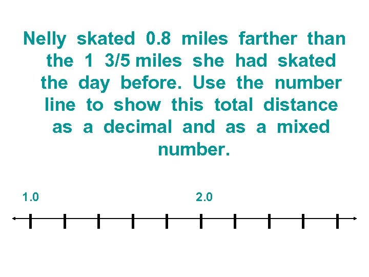 Nelly skated 0. 8 miles farther than the 1 3/5 miles she had skated