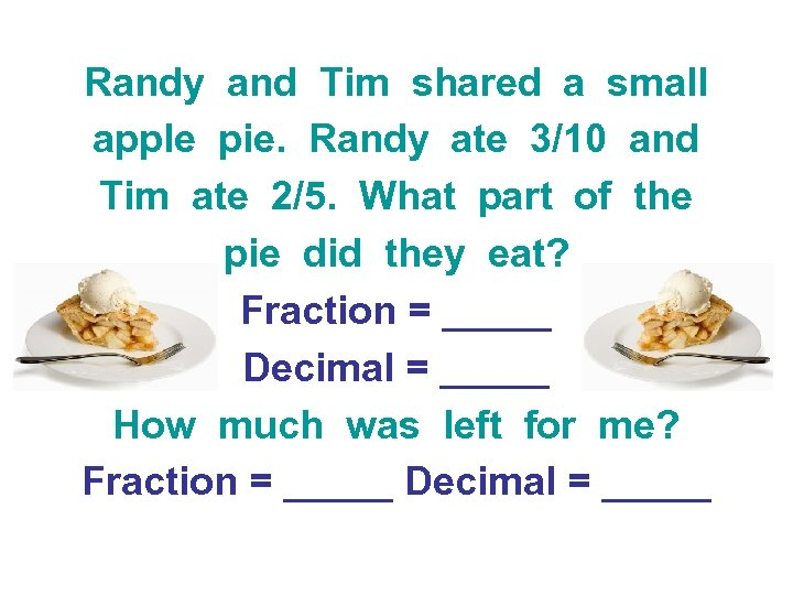 Randy and Tim shared a small apple pie. Randy ate 3/10 and Tim ate