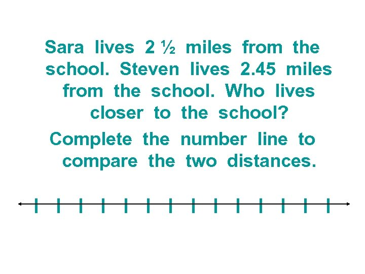 Sara lives 2 ½ miles from the school. Steven lives 2. 45 miles from