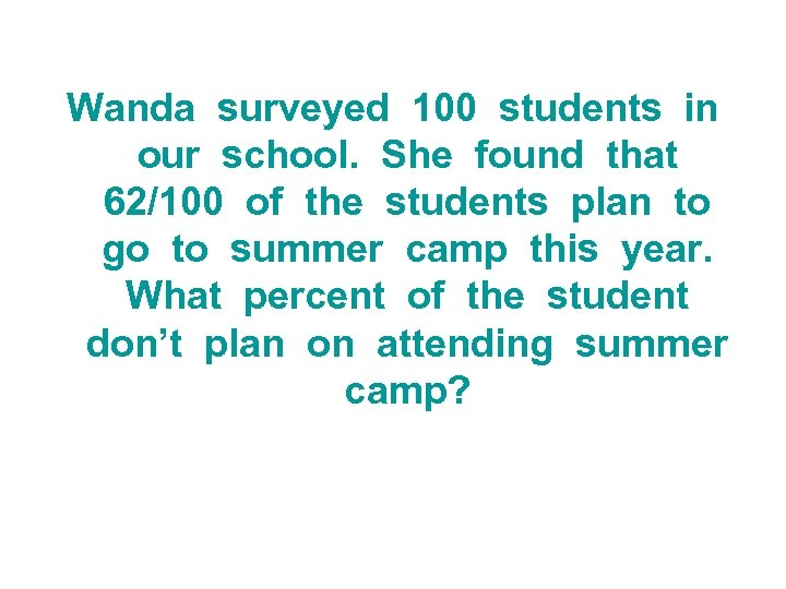 Wanda surveyed 100 students in our school. She found that 62/100 of the students