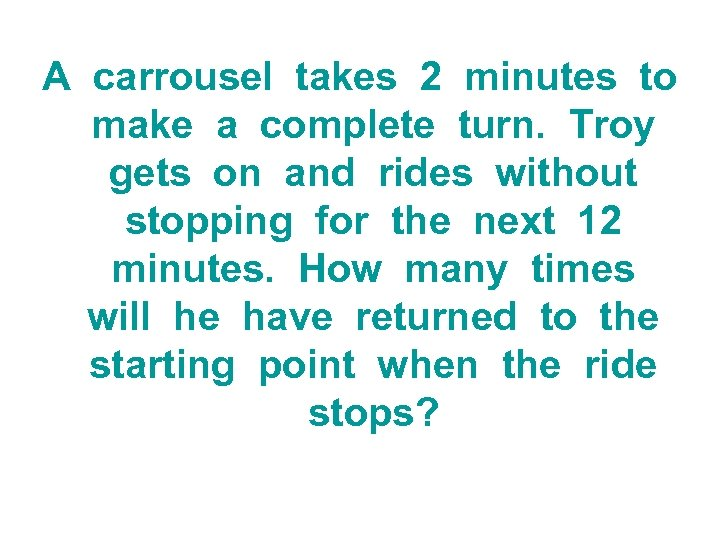 A carrousel takes 2 minutes to make a complete turn. Troy gets on and