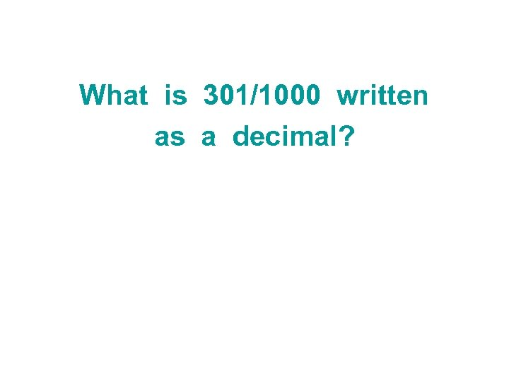 What is 301/1000 written as a decimal?