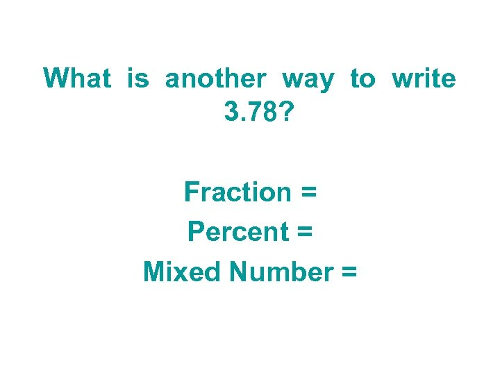 What is another way to write 3. 78? Fraction = Percent = Mixed Number