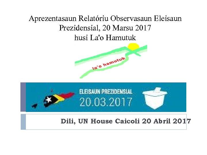 Aprezentasaun Relatóriu Observasaun Eleisaun Prezidensial, 20 Marsu 2017 husi La'o Hamutuk Dili, UN House