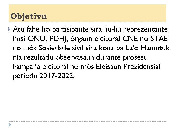 Objetivu Atu fahe ho partisipante sira liu-liu reprezentante husi ONU, PDHJ, órgaun eleitorál CNE