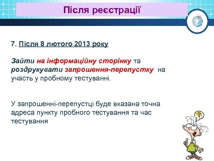 Після реєстрації 7. Після 8 лютого 2013 року Зайти на інформаційну сторінку та роздрукувати